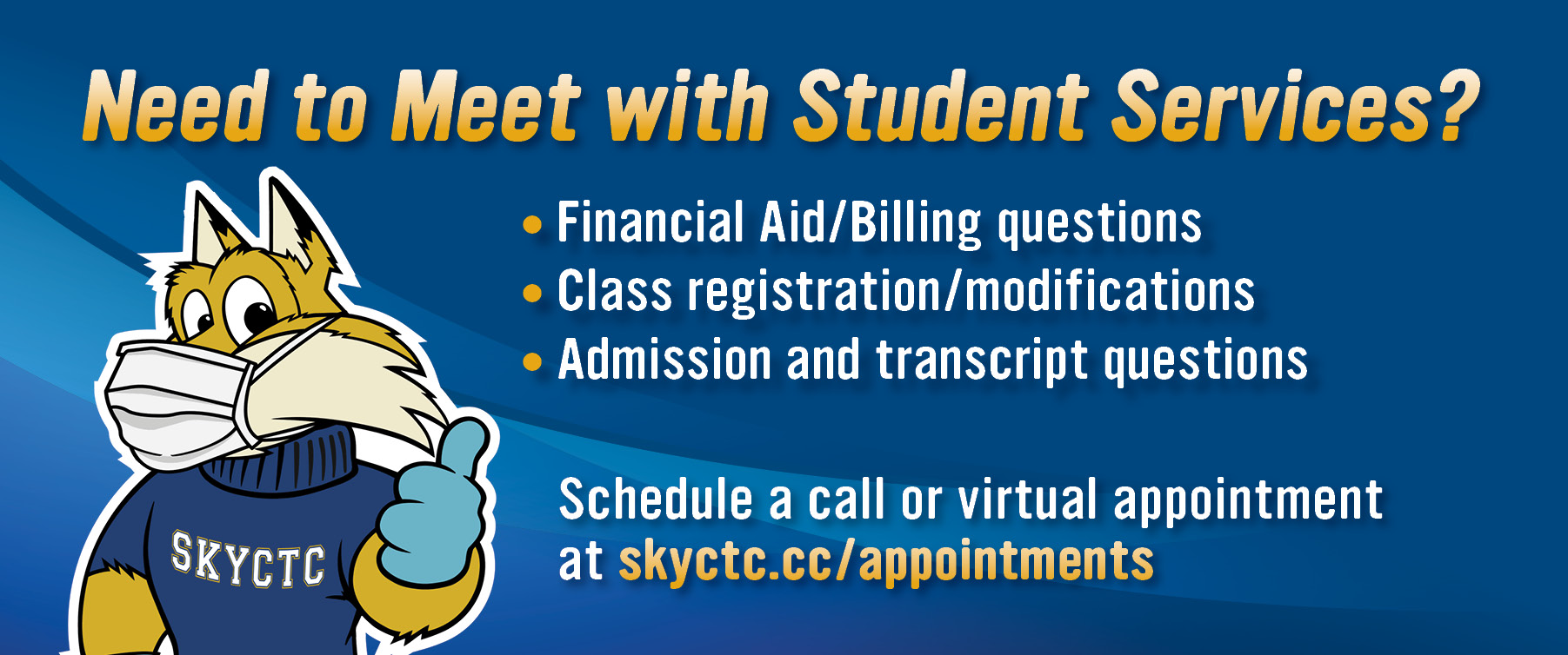 Need to Meet with Student Services? Financial Aid/Billing, Class registration/modifications, admission and transcript questions.  Schedule a call or in-person appointment at http://skyctc.cc/appointments.